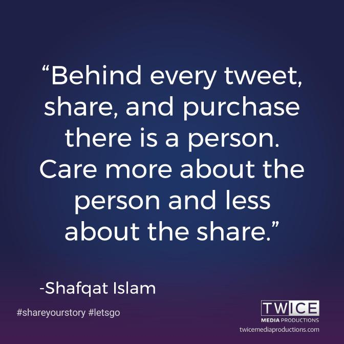 """Behind every tweet, share, and purchase there is a person. Care more about the person and less about the share."" — Shafqat Islam"